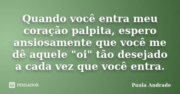 """Quando você entra meu coração palpita, espero ansiosamente que você me dê aquele """"oi"""" tão desejado a cada vez que você entra.... Frase de Paula Andrade."""