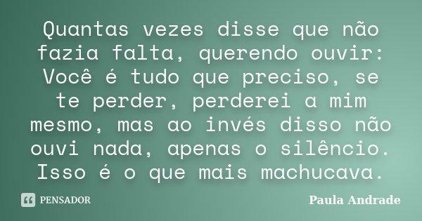 Quantas vezes disse que não fazia falta, querendo ouvir: Você é tudo que preciso, se te perder, perderei a mim mesmo, mas ao invés disso não ouvi nada, apenas o... Frase de Paula Andrade.
