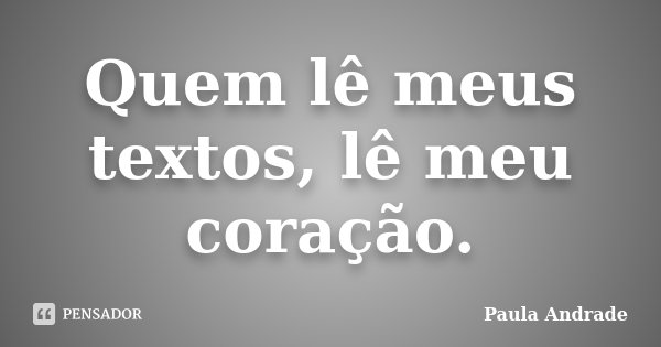 Quem lê meus textos, lê meu coração.... Frase de Paula Andrade.