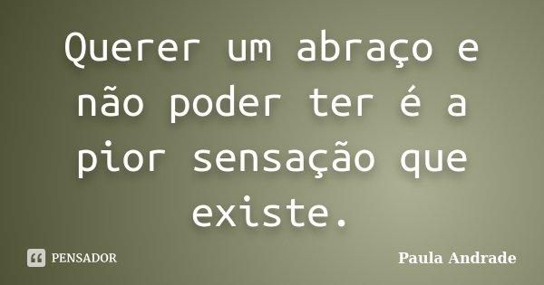 Querer um abraço e não poder ter é a pior sensação que existe.... Frase de Paula Andrade.