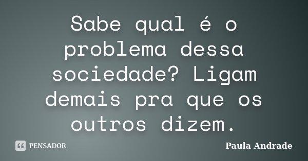 Sabe qual é o problema dessa sociedade? Ligam demais pra que os outros dizem.... Frase de Paula Andrade.