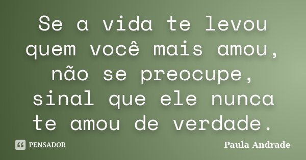 Se a vida te levou quem você mais amou, não se preocupe, sinal que ele nunca te amou de verdade.... Frase de Paula Andrade.