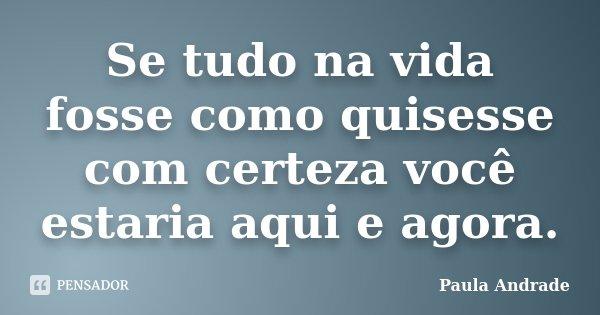 Se tudo na vida fosse como quisesse com certeza você estaria aqui e agora.... Frase de Paula Andrade.