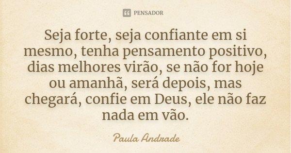 Seja forte, seja confiante em si mesmo, tenha pensamento positivo, dias melhores virão, se não for hoje ou amanhã, será depois, mas chegará, confie em Deus, ele... Frase de Paula Andrade.
