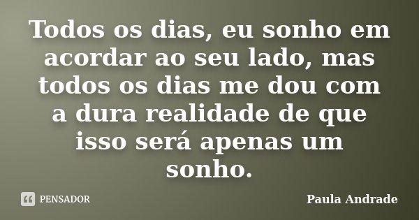 Todos os dias, eu sonho em acordar ao seu lado, mas todos os dias me dou com a dura realidade de que isso será apenas um sonho.... Frase de Paula Andrade.