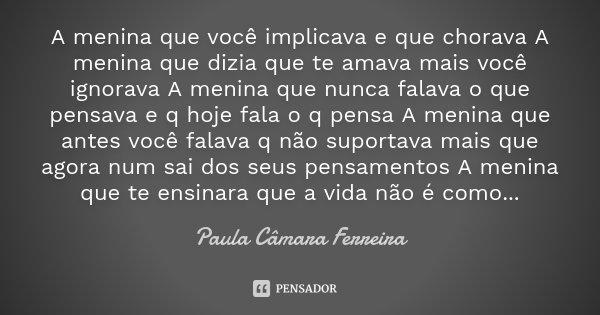 A menina que você implicava e que chorava A menina que dizia que te amava mais você ignorava A menina que nunca falava o que pensava e q hoje fala o q pensa A m... Frase de Paula Câmara Ferreira.