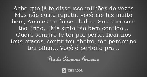Acho que já te disse isso milhões de vezes Mas não custa repetir, você me faz muito bem, Amo estar do seu lado... Seu sorriso é tão lindo... Me sinto tão bem co... Frase de Paula Câmara Ferreira.