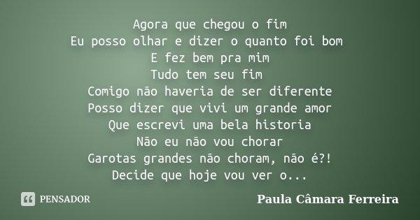Agora que chegou o fim Eu posso olhar e dizer o quanto foi bom E fez bem pra mim Tudo tem seu fim Comigo não haveria de ser diferente Posso dizer que vivi um gr... Frase de Paula Câmara Ferreira.