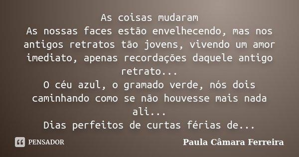 As coisas mudaram As nossas faces estão envelhecendo, mas nos antigos retratos tão jovens, vivendo um amor imediato, apenas recordações daquele antigo retrato..... Frase de Paula Câmara Ferreira.