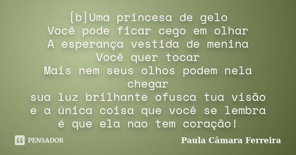 [b]Uma princesa de gelo Você pode ficar cego em olhar A esperança vestida de menina Você quer tocar Mais nem seus olhos podem nela chegar sua luz brilhante ofus... Frase de Paula Câmara Ferreira.