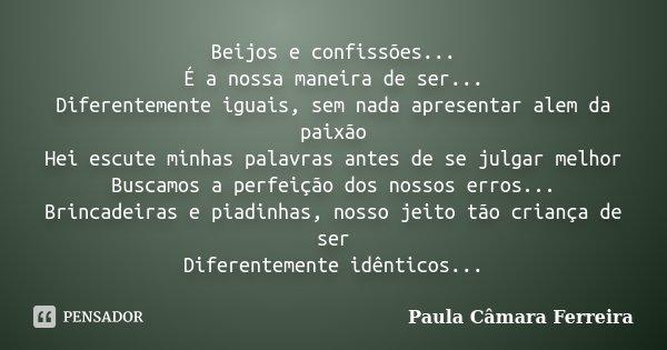 Beijos e confissões... É a nossa maneira de ser... Diferentemente iguais, sem nada apresentar alem da paixão Hei escute minhas palavras antes de se julgar melho... Frase de Paula Câmara Ferreira.