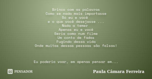 Brinco com as palavras Como se nada mais importasse Só eu e você e o que você desejasse ... Nada a temer Apenas eu e você Seria como num filme Um conto de fadas... Frase de Paula Câmara Ferreira.