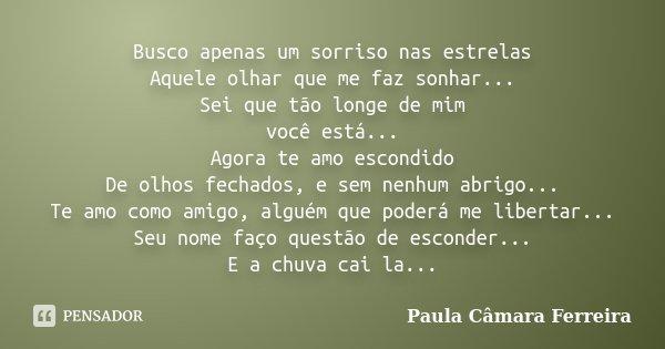 Busco apenas um sorriso nas estrelas Aquele olhar que me faz sonhar... Sei que tão longe de mim você está... Agora te amo escondido De olhos fechados, e sem nen... Frase de Paula Câmara Ferreira.