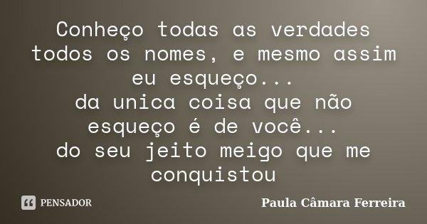 Conheço todas as verdades todos os nomes, e mesmo assim eu esqueço... da unica coisa que não esqueço é de você... do seu jeito meigo que me conquistou... Frase de Paula Câmara Ferreira.