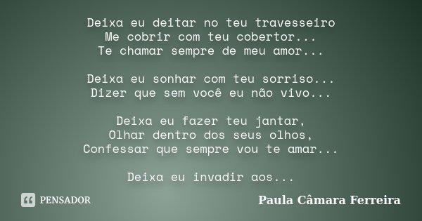 Deixa eu deitar no teu travesseiro Me cobrir com teu cobertor... Te chamar sempre de meu amor... Deixa eu sonhar com teu sorriso... Dizer que sem você eu não vi... Frase de Paula Câmara Ferreira.