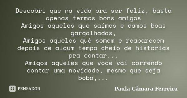 Descobri que na vida pra ser feliz, basta apenas termos bons amigos Amigos aqueles que saímos e damos boas gargalhadas, Amigos aqueles quê somem e reaparecem de... Frase de Paula Câmara Ferreira.