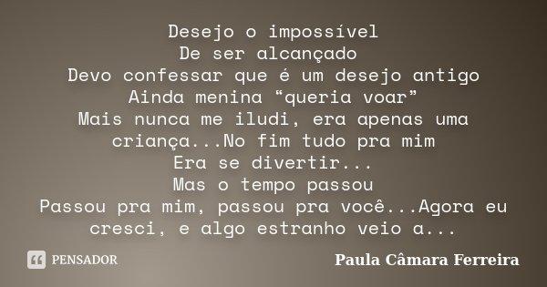 """Desejo o impossível De ser alcançado Devo confessar que é um desejo antigo Ainda menina """"queria voar"""" Mais nunca me iludi, era apenas uma criança...No fim tudo ... Frase de Paula Câmara Ferreira."""
