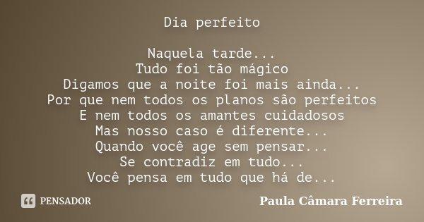 Dia perfeito Naquela tarde... Tudo foi tão mágico Digamos que a noite foi mais ainda... Por que nem todos os planos são perfeitos E nem todos os amantes cuidado... Frase de Paula Câmara Ferreira.
