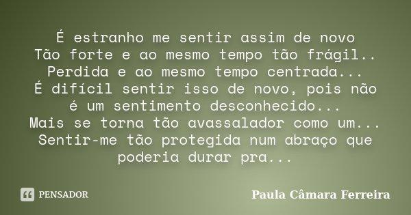 É estranho me sentir assim de novo Tão forte e ao mesmo tempo tão frágil.. Perdida e ao mesmo tempo centrada... É difícil sentir isso de novo, pois não é um sen... Frase de Paula Câmara Ferreira.