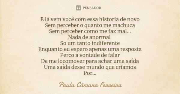 E lá vem você com essa historia de novo Sem perceber o quanto me machuca Sem perceber como me faz mal... Nada de anormal So um tanto indiferente Enquanto eu esp... Frase de Paula Câmara Ferreira.