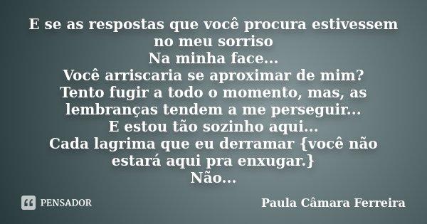 E se as respostas que você procura estivessem no meu sorriso Na minha face... Você arriscaria se aproximar de mim? Tento fugir a todo o momento, mas, as lembran... Frase de Paula Câmara Ferreira.