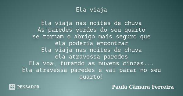 Ela viaja Ela viaja nas noites de chuva As paredes verdes do seu quarto se tornam o abrigo mais seguro que ela poderia encontrar Ela viaja nas noites de chuva e... Frase de Paula Câmara Ferreira.
