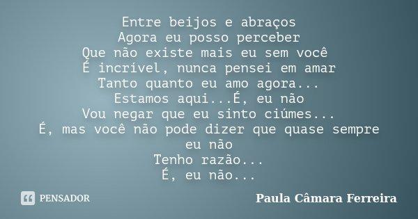 Entre beijos e abraços Agora eu posso perceber Que não existe mais eu sem você É incrível, nunca pensei em amar Tanto quanto eu amo agora... Estamos aqui...É, e... Frase de Paula Câmara Ferreira.