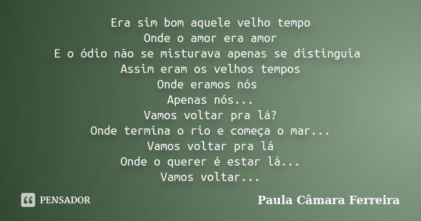 Era sim bom aquele velho tempo Onde o amor era amor E o ódio não se misturava apenas se distinguia Assim eram os velhos tempos Onde eramos nós Apenas nós... Vam... Frase de Paula Câmara Ferreira.