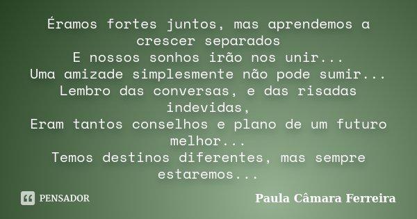 Éramos fortes juntos, mas aprendemos a crescer separados E nossos sonhos irão nos unir... Uma amizade simplesmente não pode sumir... Lembro das conversas, e das... Frase de Paula Câmara Ferreira.