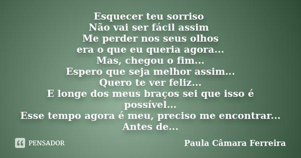 Esquecer teu sorriso Não vai ser fácil assim Me perder nos seus olhos era o que eu queria agora... Mas, chegou o fim... Espero que seja melhor assim... Quero te... Frase de Paula Câmara Ferreira.