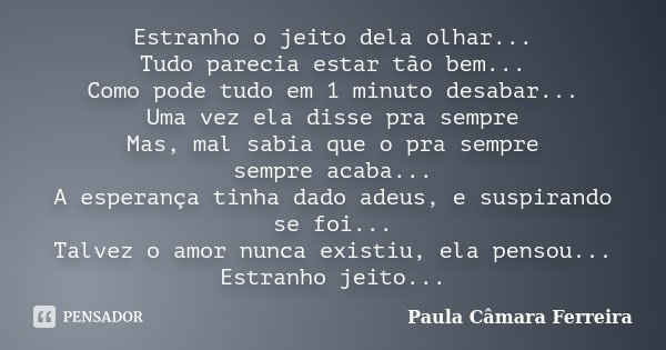 Estranho o jeito dela olhar... Tudo parecia estar tão bem... Como pode tudo em 1 minuto desabar... Uma vez ela disse pra sempre Mas, mal sabia que o pra sempre ... Frase de Paula Câmara Ferreira.