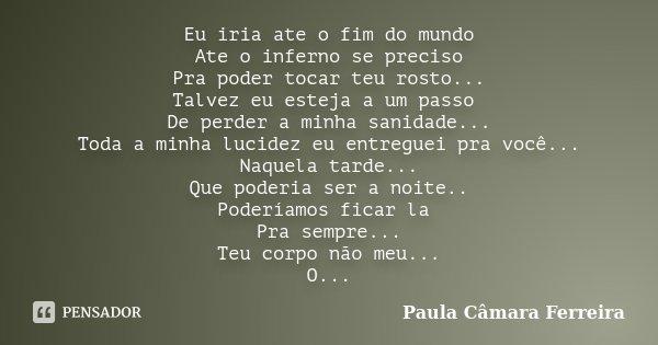 Eu iria ate o fim do mundo Ate o inferno se preciso Pra poder tocar teu rosto... Talvez eu esteja a um passo De perder a minha sanidade... Toda a minha lucidez ... Frase de Paula Câmara Ferreira.