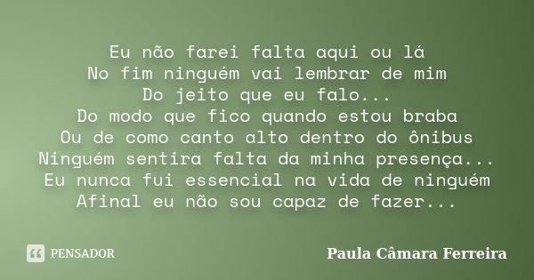 Eu não farei falta aqui ou lá No fim ninguém vai lembrar de mim Do jeito que eu falo... Do modo que fico quando estou braba Ou de como canto alto dentro do ônib... Frase de Paula Câmara Ferreira.