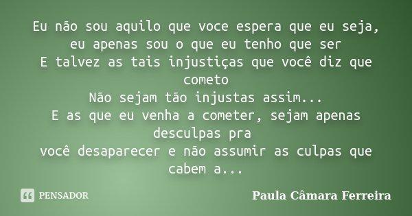 Eu não sou aquilo que voce espera que eu seja, eu apenas sou o que eu tenho que ser E talvez as tais injustiças que você diz que cometo Não sejam tão injustas a... Frase de Paula Câmara Ferreira.
