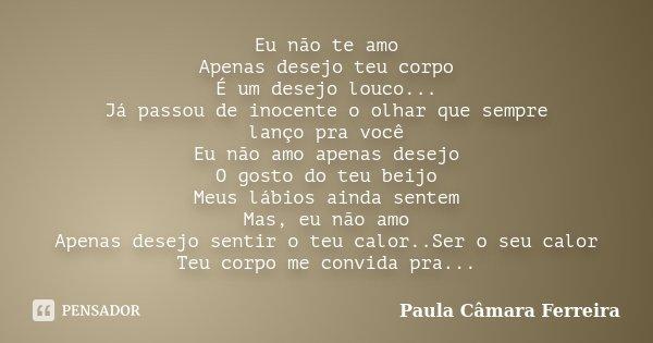 Eu não te amo Apenas desejo teu corpo É um desejo louco... Já passou de inocente o olhar que sempre lanço pra você Eu não amo apenas desejo O gosto do teu beijo... Frase de Paula Câmara Ferreira.