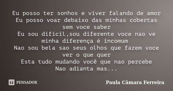 Eu posso ter sonhos e viver falando de amor Eu posso voar debaixo das minhas cobertas sem voce saber Eu sou dificil,sou diferente voce nao ve minha diferença é ... Frase de Paula Câmara Ferreira.