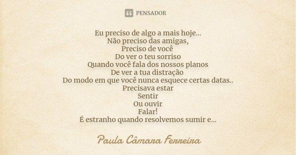Eu preciso de algo a mais hoje... Não preciso das amigas, Preciso de você Do ver o teu sorriso Quando você fala dos nossos planos De ver a tua distração Do modo... Frase de Paula Câmara Ferreira.