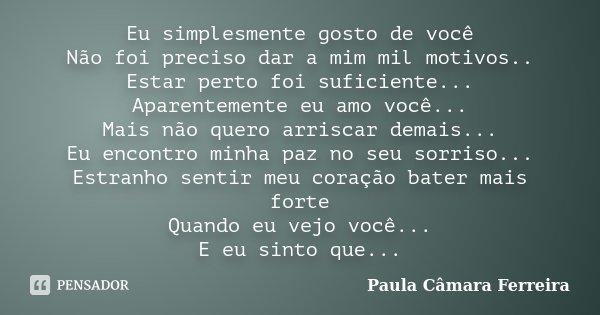 Eu simplesmente gosto de você Não foi preciso dar a mim mil motivos.. Estar perto foi suficiente... Aparentemente eu amo você... Mais não quero arriscar demais.... Frase de Paula Câmara Ferreira.