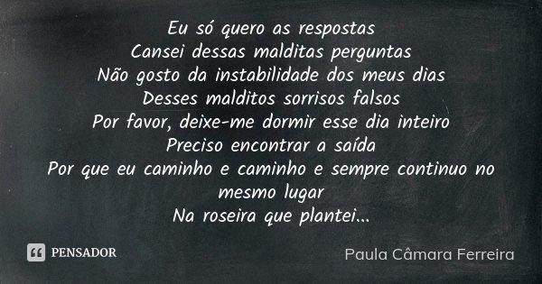 Eu só quero as respostas Cansei dessas malditas perguntas Não gosto da instabilidade dos meus dias Desses malditos sorrisos falsos Por favor, deixe-me dormir es... Frase de Paula Câmara Ferreira.