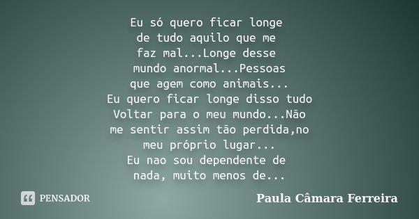 Eu só quero ficar longe de tudo aquilo que me faz mal...Longe desse mundo anormal...Pessoas que agem como animais... Eu quero ficar longe disso tudo Voltar para... Frase de Paula Câmara Ferreira.