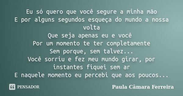Eu só quero que você segure a minha mão E por alguns segundos esqueça do mundo a nossa volta Que seja apenas eu e você Por um momento te ter completamente Sem p... Frase de Paula Câmara Ferreira.