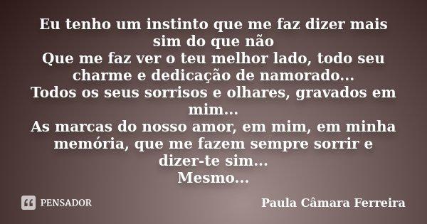 Eu tenho um instinto que me faz dizer mais sim do que não Que me faz ver o teu melhor lado, todo seu charme e dedicação de namorado... Todos os seus sorrisos e ... Frase de Paula Câmara Ferreira.