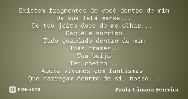 Existem fragmentos de você dentro de mim Da sua fala mansa... Do teu jeito doce de me olhar... Daquele sorriso Tudo guardado dentro de mim Tuas frases.. Teu bei... Frase de Paula Câmara Ferreira.