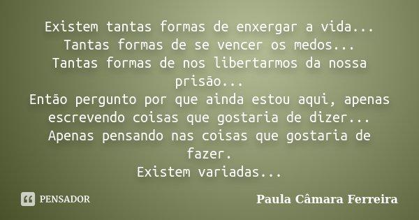 Existem tantas formas de enxergar a vida... Tantas formas de se vencer os medos... Tantas formas de nos libertarmos da nossa prisão... Então pergunto por que ai... Frase de Paula Câmara Ferreira.