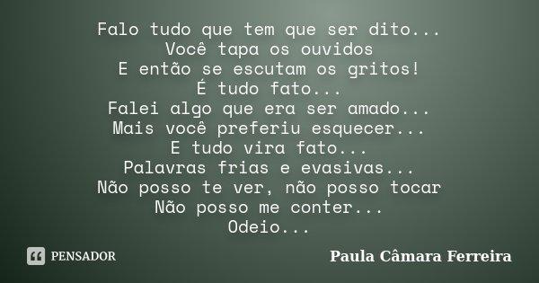 Falo tudo que tem que ser dito... Você tapa os ouvidos E então se escutam os gritos! É tudo fato... Falei algo que era ser amado... Mais você preferiu esquecer.... Frase de Paula Câmara Ferreira.