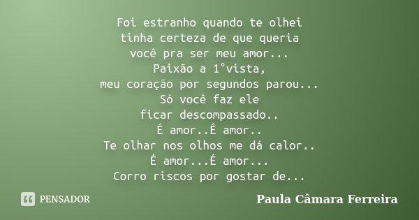 Foi estranho quando te olhei tinha certeza de que queria você pra ser meu amor... Paixão a 1°vista, meu coração por segundos parou... Só você faz ele ficar desc... Frase de Paula Câmara Ferreira.