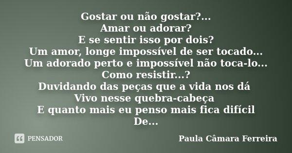 Gostar ou não gostar?... Amar ou adorar? E se sentir isso por dois? Um amor, longe impossível de ser tocado... Um adorado perto e impossível não toca-lo... Como... Frase de Paula Câmara Ferreira.