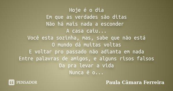 Hoje é o dia Em que as verdades são ditas Não há mais nada a esconder A casa caiu... Você esta sozinha, mas, sabe que não está O mundo dá muitas voltas E voltar... Frase de Paula Câmara Ferreira.