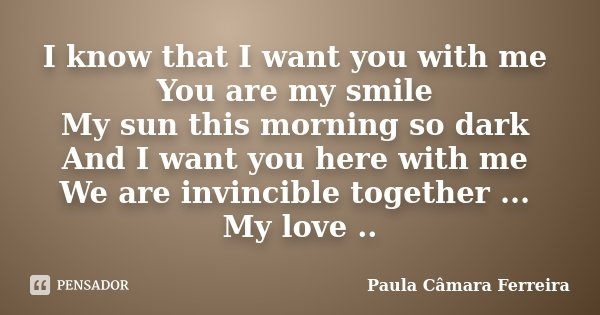 I know that I want you with me You are my smile My sun this morning so dark And I want you here with me We are invincible together ... My love ..... Frase de Paula Câmara Ferreira.
