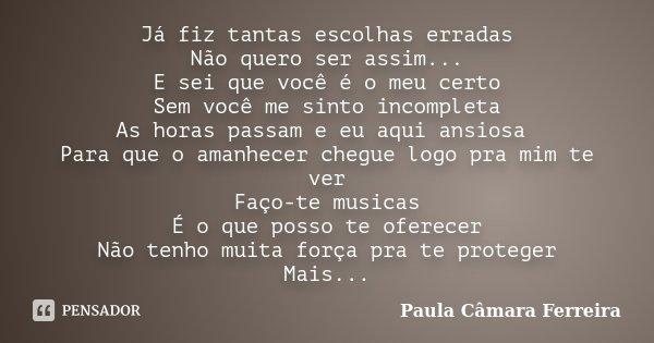 Já fiz tantas escolhas erradas Não quero ser assim... E sei que você é o meu certo Sem você me sinto incompleta As horas passam e eu aqui ansiosa Para que o ama... Frase de Paula Câmara Ferreira.